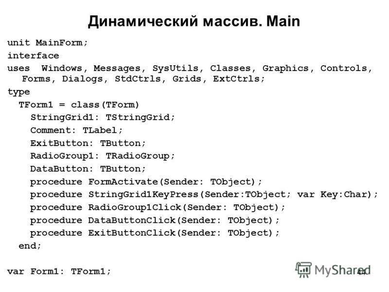 44 Динамический массив. Main unit MainForm; interface uses Windows, Messages, SysUtils, Classes, Graphics, Controls, Forms, Dialogs, StdCtrls, Grids, ExtCtrls; type TForm1 = class(TForm) StringGrid1: TStringGrid; Comment: TLabel; ExitButton: TButton;
