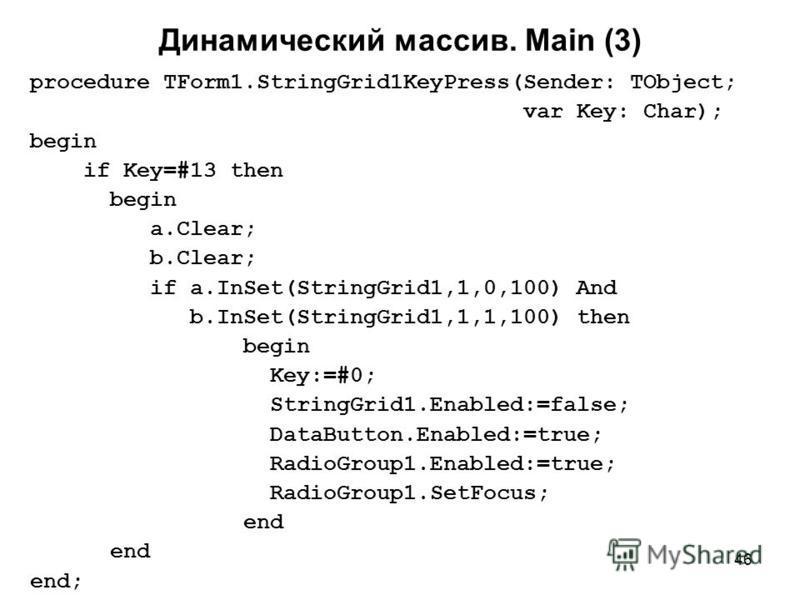 46 Динамический массив. Main (3) procedure TForm1.StringGrid1KeyPress(Sender: TObject; var Key: Char); begin if Key=#13 then begin a.Clear; b.Clear; if a.InSet(StringGrid1,1,0,100) And b.InSet(StringGrid1,1,1,100) then begin Key:=#0; StringGrid1.Enab