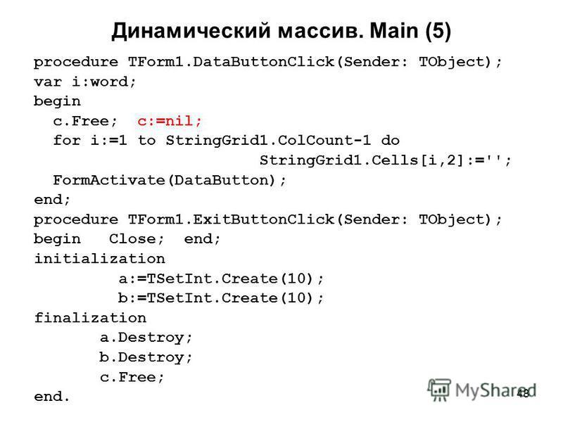 48 Динамический массив. Main (5) procedure TForm1.DataButtonClick(Sender: TObject); var i:word; begin c.Free; c:=nil; for i:=1 to StringGrid1.ColCount-1 do StringGrid1.Cells[i,2]:=''; FormActivate(DataButton); end; procedure TForm1.ExitButtonClick(Se