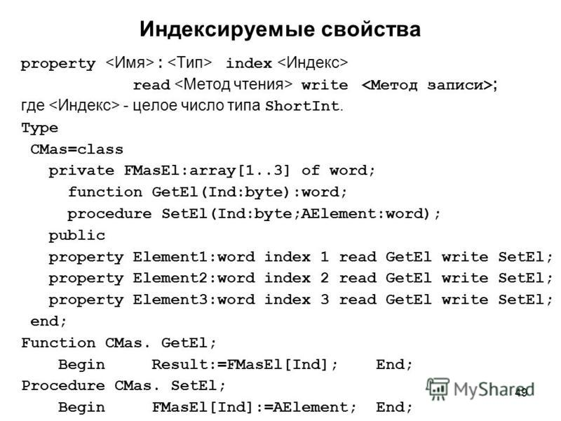 49 property : index read write ; где - целое число типа ShortInt. Type CMas=class private FMasEl:array[1..3] of word; function GetEl(Ind:byte):word; procedure SetEl(Ind:byte;AElement:word); public property Element1:word index 1 read GetEl write SetEl