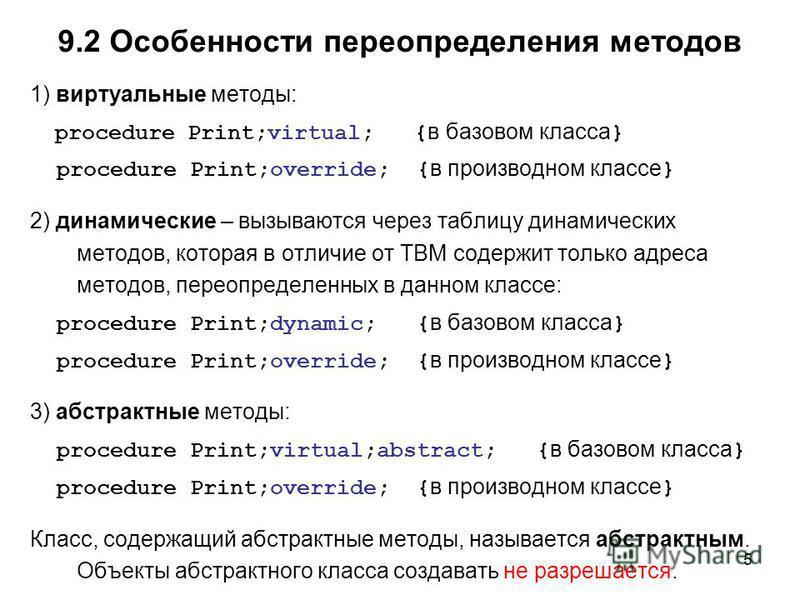 5 1) виртуальные методы: procedure Print;virtual; { в базовом класса } procedure Print;override; { в производном классе } 2) динамические – вызываются через таблицу динамических методов, которая в отличие от ТВМ содержит только адреса методов, переоп