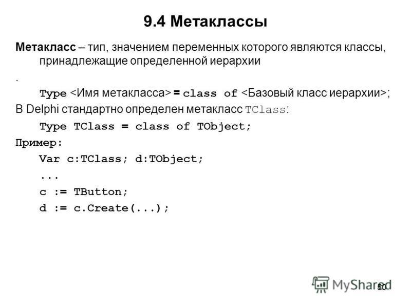 50 Метакласс – тип, значением переменных которого являются классы, принадлежащие определенной иерархии. Type = class of ; В Delphi стандартно определен метакласс TClass : Type TClass = class of TObject; Пример: Var c:TClass; d:TObject;... c := TButto