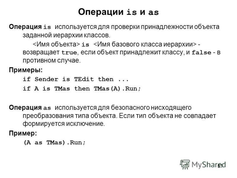 51 Операция is используется для проверки принадлежности объекта заданной иерархии классов. is - возвращает true, если объект принадлежит классу, и false - в противном случае. Примеры: if Sender is TEdit then... if A is TMas then TMas(A).Run; Операция