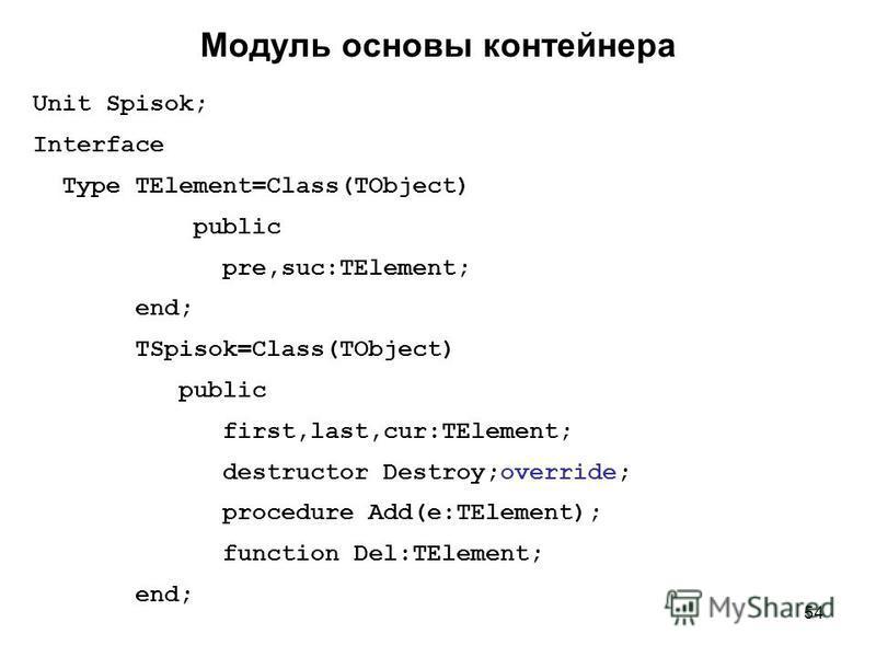 54 Unit Spisok; Interface Type TElement=Class(TObject) public pre,suc:TElement; end; TSpisok=Class(TObject) public first,last,cur:TElement; destructor Destroy;override; procedure Add(e:TElement); function Del:TElement; end; Модуль основы контейнера