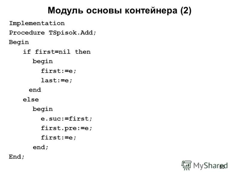55 Implementation Procedure TSpisok.Add; Begin if first=nil then begin first:=e; last:=e; end else begin e.suc:=first; first.pre:=e; first:=e; end; End; Модуль основы контейнера (2)