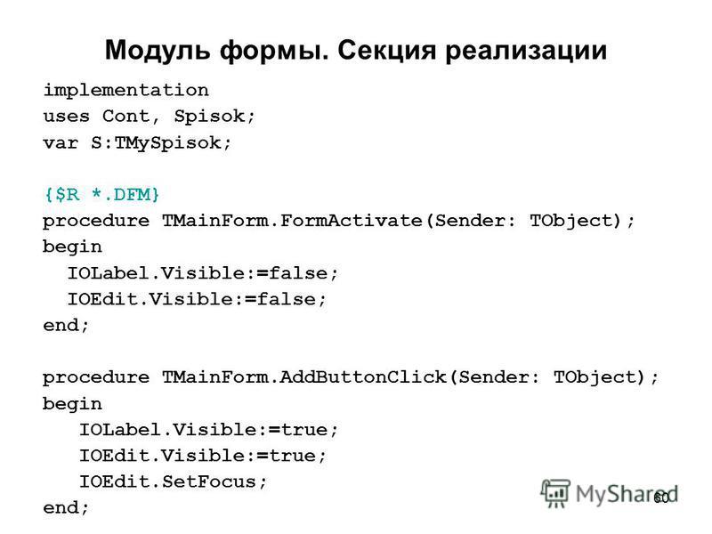 60 Модуль формы. Секция реализации implementation uses Cont, Spisok; var S:TMySpisok; {$R *.DFM} procedure TMainForm.FormActivate(Sender: TObject); begin IOLabel.Visible:=false; IOEdit.Visible:=false; end; procedure TMainForm.AddButtonClick(Sender: T