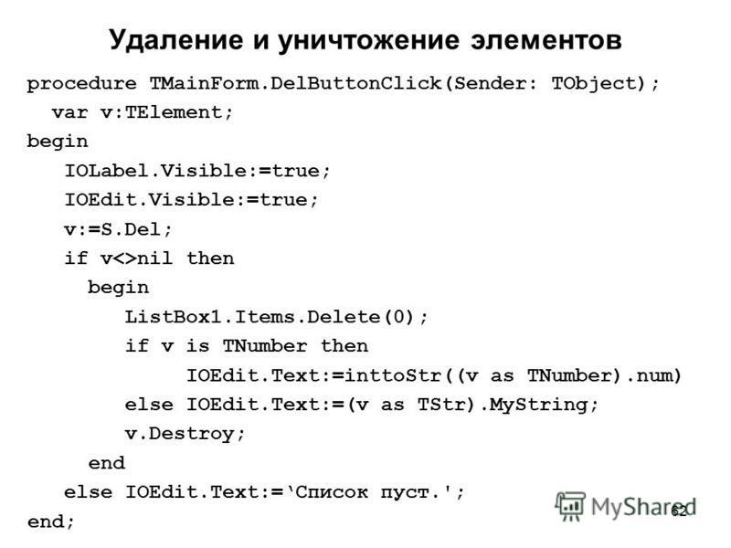 62 Удаление и уничтожение элементов procedure TMainForm.DelButtonClick(Sender: TObject); var v:TElement; begin IOLabel.Visible:=true; IOEdit.Visible:=true; v:=S.Del; if v<>nil then begin ListBox1.Items.Delete(0); if v is TNumber then IOEdit.Text:=int