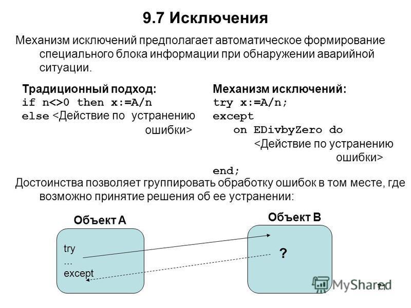 71 9.7 Исключения Механизм исключений предполагает автоматическое формирование специального блока информации при обнаружении аварийной ситуации. Достоинства позволяет группировать обработку ошибок в том месте, где возможно принятие решения об ее устр