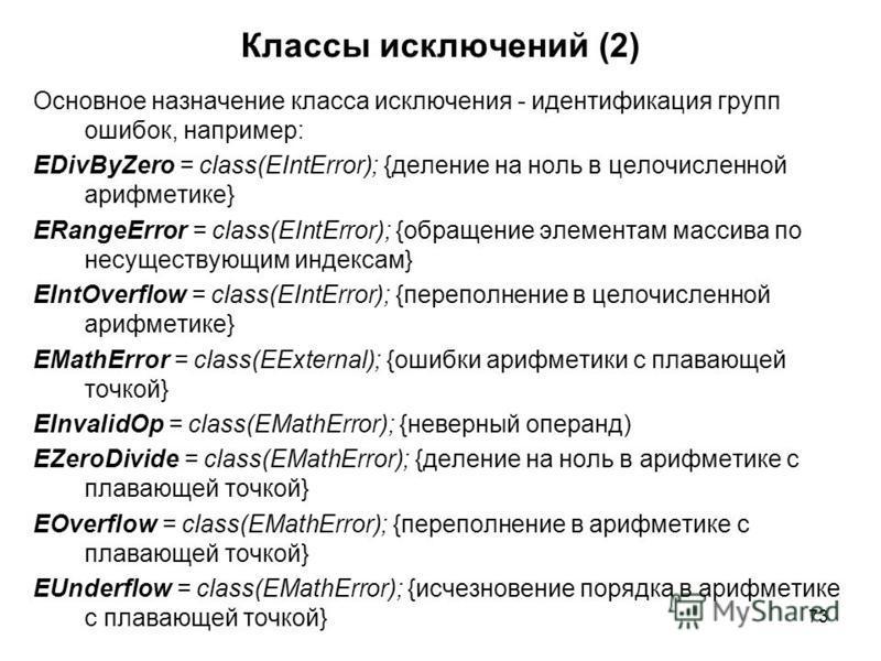 73 Основное назначение класса исключения - идентификация групп ошибок, например: EDivByZero = class(EIntError); {деление на ноль в целочисленной арифметике} ERangeError = class(EIntError); {обращение элементам массива по несуществующим индексам} EInt
