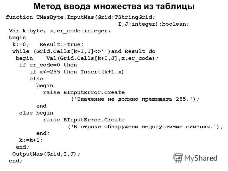 77 Метод ввода множества из таблицы function TMasByte.InputMas(Grid:TStringGrid; I,J:integer):boolean; Var k:byte; x,er_code:integer; begin k:=0; Result:=true; while (Grid.Cells[k+I,J]<>'')and Result do begin Val(Grid.Cells[k+I,J],x,er_code); if er_c