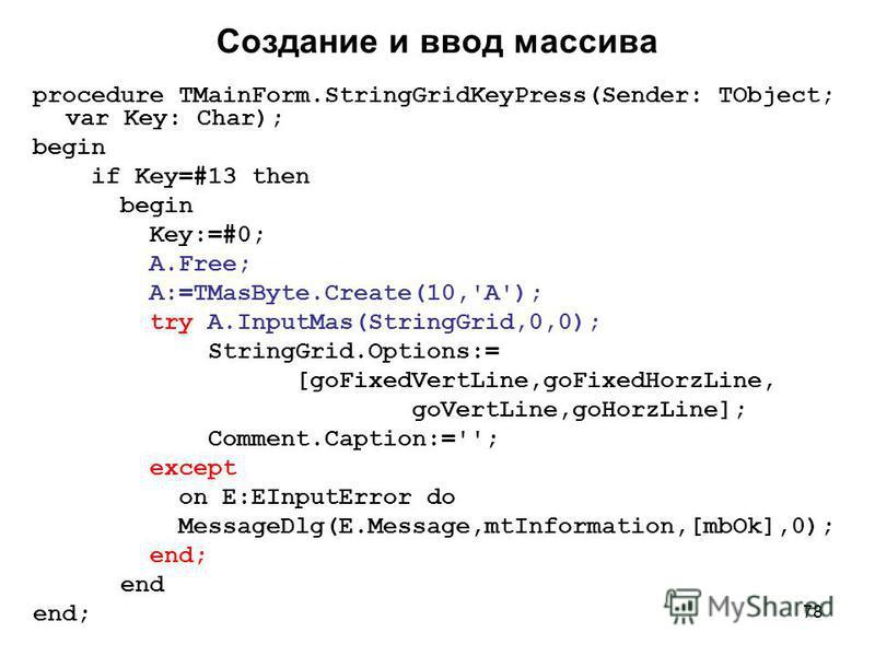 78 Создание и ввод массива procedure TMainForm.StringGridKeyPress(Sender: TObject; var Key: Char); begin if Key=#13 then begin Key:=#0; A.Free; A:=TMasByte.Create(10,'A'); try A.InputMas(StringGrid,0,0); StringGrid.Options:= [goFixedVertLine,goFixedH