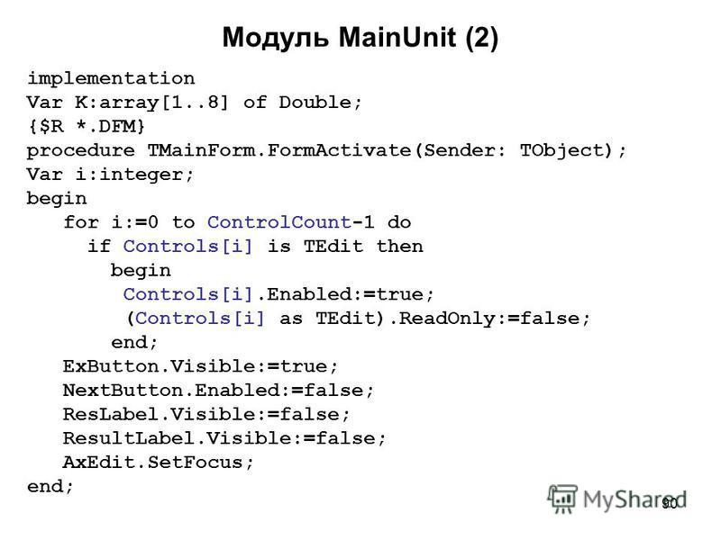 90 Модуль MainUnit (2) implementation Var K:array[1..8] of Double; {$R *.DFM} procedure TMainForm.FormActivate(Sender: TObject); Var i:integer; begin for i:=0 to ControlCount-1 do if Controls[i] is TEdit then begin Controls[i].Enabled:=true; (Control