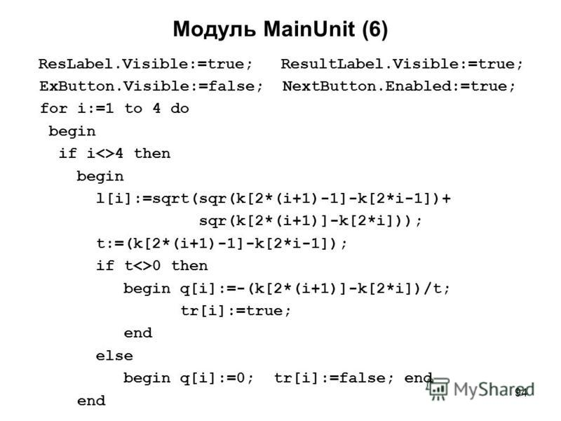 94 Модуль MainUnit (6) ResLabel.Visible:=true; ResultLabel.Visible:=true; ExButton.Visible:=false; NextButton.Enabled:=true; for i:=1 to 4 do begin if i<>4 then begin l[i]:=sqrt(sqr(k[2*(i+1)-1]-k[2*i-1])+ sqr(k[2*(i+1)]-k[2*i])); t:=(k[2*(i+1)-1]-k[