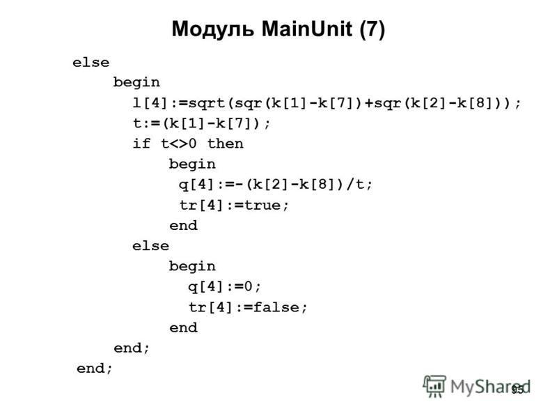 95 Модуль MainUnit (7) else begin l[4]:=sqrt(sqr(k[1]-k[7])+sqr(k[2]-k[8])); t:=(k[1]-k[7]); if t<>0 then begin q[4]:=-(k[2]-k[8])/t; tr[4]:=true; end else begin q[4]:=0; tr[4]:=false; end end;
