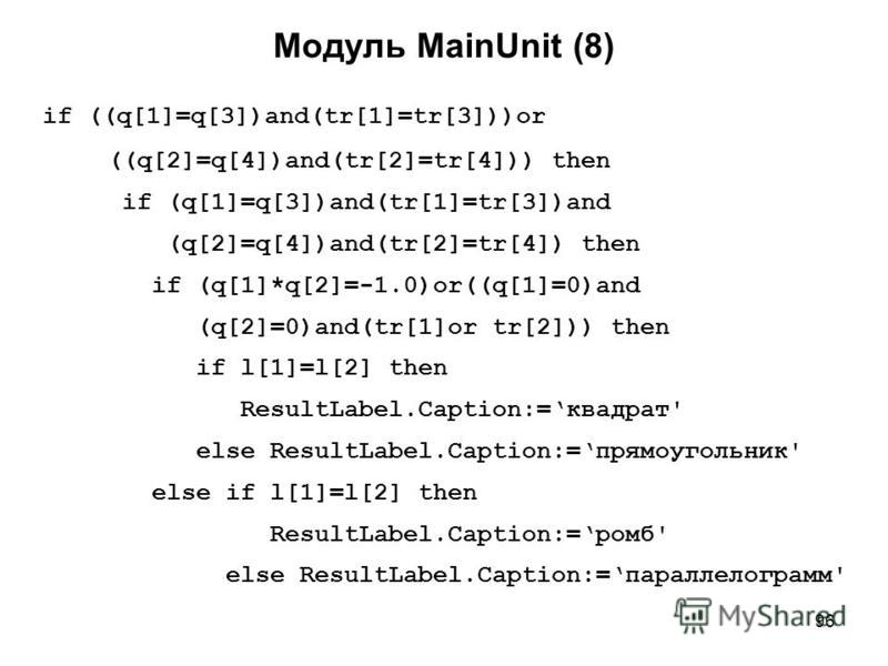 96 Модуль MainUnit (8) if ((q[1]=q[3])and(tr[1]=tr[3]))or ((q[2]=q[4])and(tr[2]=tr[4])) then if (q[1]=q[3])and(tr[1]=tr[3])and (q[2]=q[4])and(tr[2]=tr[4]) then if (q[1]*q[2]=-1.0)or((q[1]=0)and (q[2]=0)and(tr[1]or tr[2])) then if l[1]=l[2] then Resul