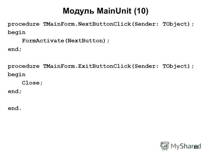 98 Модуль MainUnit (10) procedure TMainForm.NextButtonClick(Sender: TObject); begin FormActivate(NextButton); end; procedure TMainForm.ExitButtonClick(Sender: TObject); begin Close; end; end.