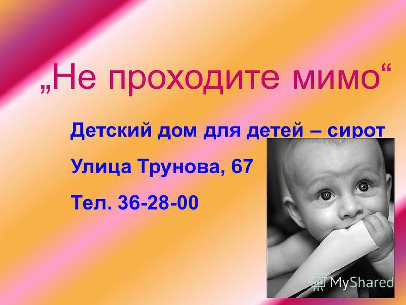 Не проходите мимо Детский дом для детей – сирот Улица Трунова, 67 Тел. 36-28-00