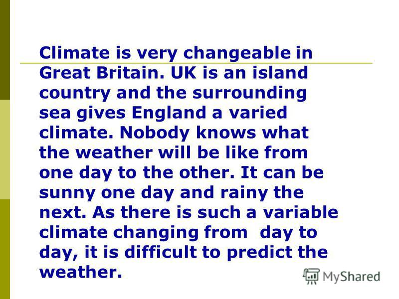 Climate is very changeable in Great Britain. UK is an island country and the surrounding sea gives England a varied climate. Nobody knows what the weather will be like from one day to the other. It can be sunny one day and rainy the next. As there is