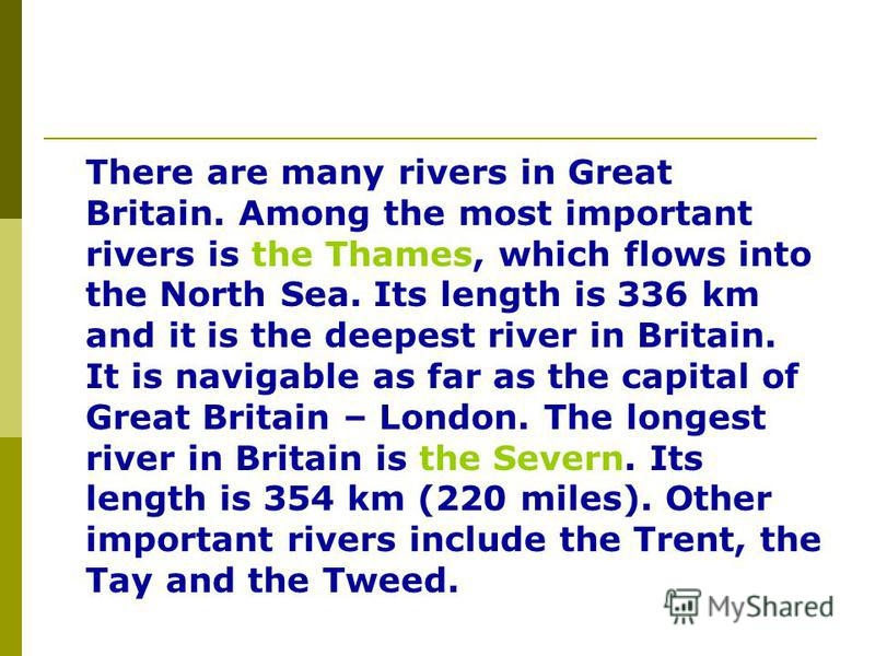 There are many rivers in Great Britain. Among the most important rivers is the Thames, which flows into the North Sea. Its length is 336 km and it is the deepest river in Britain. It is navigable as far as the capital of Great Britain – London. The l