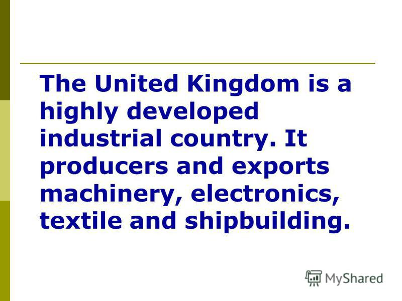 The United Kingdom is a highly developed industrial country. It producers and exports machinery, electronics, textile and shipbuilding.