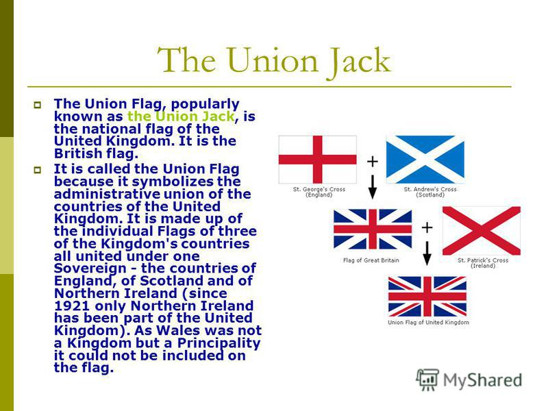 The Union Jack The Union Flag, popularly known as the Union Jack, is the national flag of the United Kingdom. It is the British flag. It is called the Union Flag because it symbolizes the administrative union of the countries of the United Kingdom. I