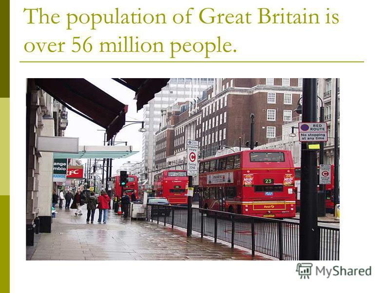 The population of Great Britain is over 56 million people.