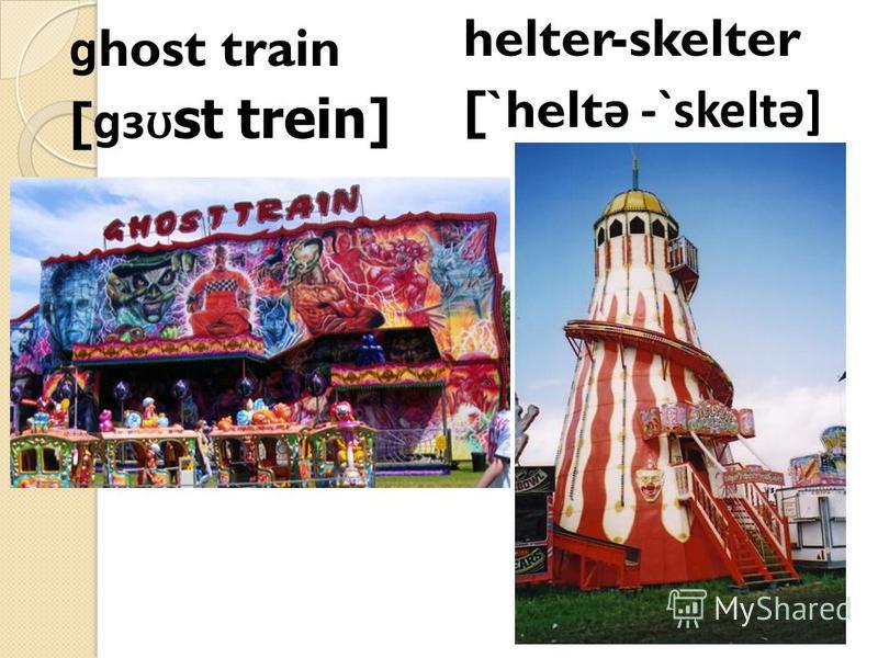 ɡ host train [ ɡɜ ʊ st trein] helter-skelter [`helt ǝ -`skeltǝ]