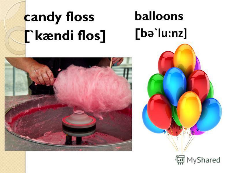 candy floss [`kændi flos] balloons [b ə`lu:nz]
