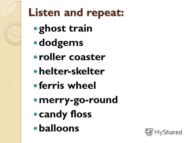 Listen and repeat: ghost train dodgems roller coaster helter-skelter ferris wheel merry-go-round candy floss balloons