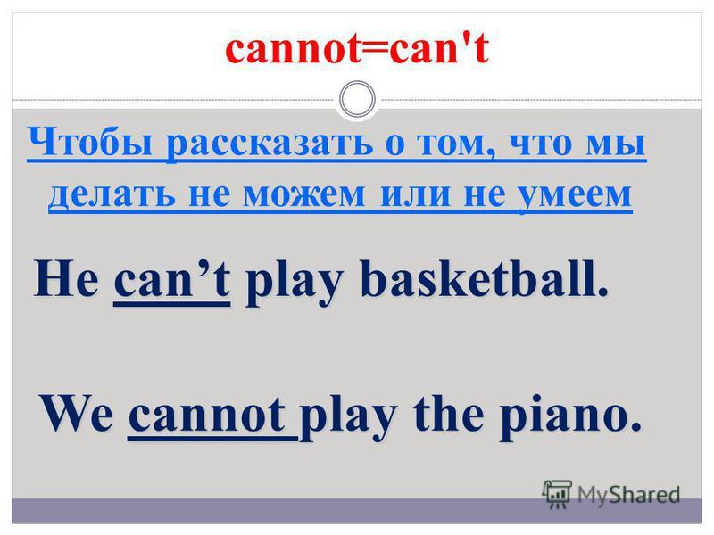 cannot=can't Чтобы рассказать о том, что мы делать не можем или не умеем He cant play basketball. We cannot play the piano.
