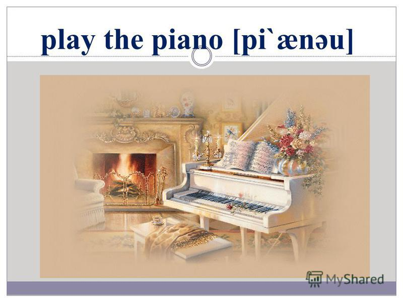 play the piano [pi`ænəu]