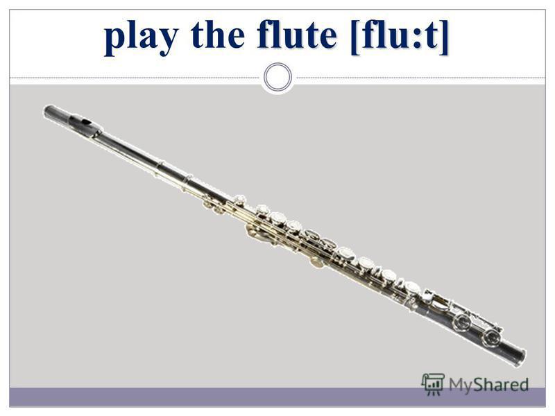 flute [flu:t] play the flute [flu:t]
