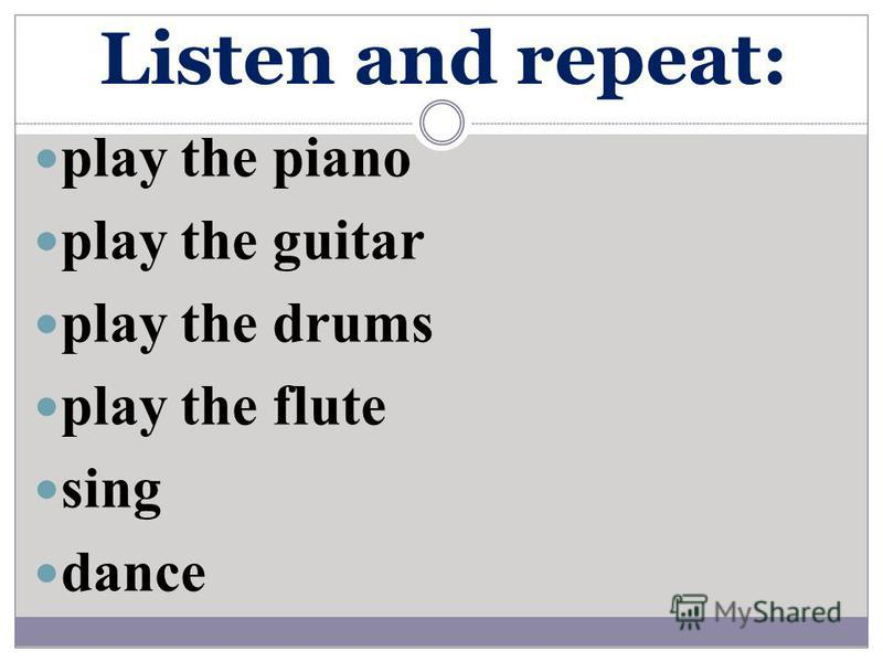 Listen and repeat: play the piano play the guitar play the drums play the flute sing dance