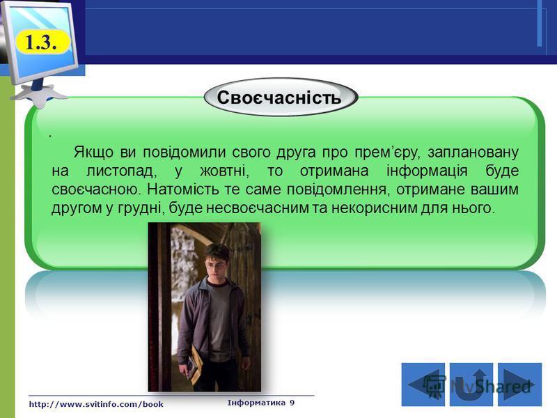 http://www.svitinfo.com/book Інформатика 9 Своєчасність. Якщо ви повідомили свого друга про премєру, заплановану на листопад, у жовтні, то отримана інформація буде своєчасною. Натомість те саме повідомлення, отримане вашим другом у грудні, буде несво