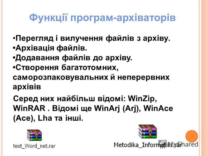 Перегляд і вилучення файлів з архіву. Архівація файлів. Додавання файлів до архіву. Створення багатотомних, саморозпаковувальних й неперервних архівів Функції програм-архіваторів Серед них найбільш відомі: WinZip, WinRAR. Відомі ще WinArj (Arj), WinA