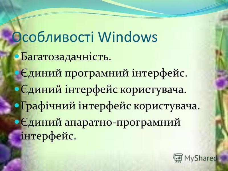 Особливості Windows Багатозадачність. Єдиний програмний інтерфейс. Єдиний інтерфейс користувача. Графічний інтерфейс користувача. Єдиний апаратно-програмний інтерфейс.