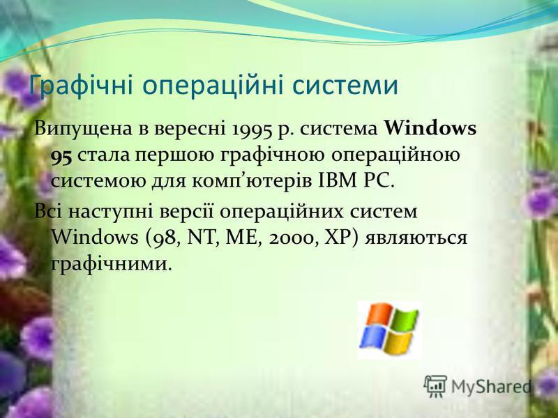 Графічні операційні системи Випущена в вересні 1995 р. система Windows 95 стала першою графічною операційною системою для компютерів IВМ РС. Всі наступні версії операційних систем Windows (98, NT, ME, 2000, XP) являються графічними.