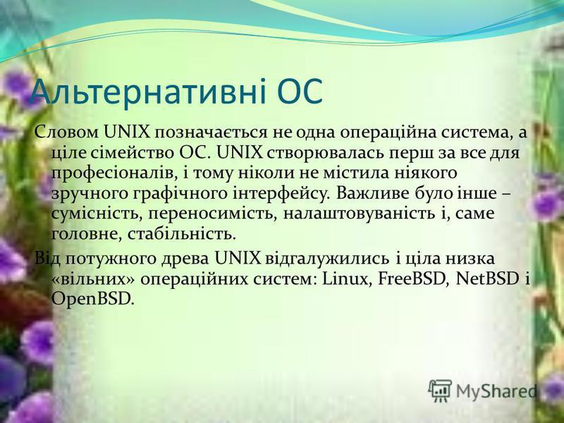 Альтернативні ОС Словом UNIX позначається не одна операційна система, а ціле сімейство ОС. UNIX створювалась перш за все для професіоналів, і тому ніколи не містила ніякого зручного графічного інтерфейсу. Важливе було інше – сумісність, переносимість
