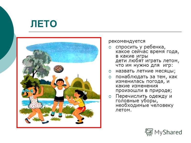 ЛЕТО рекомендуется спросить у ребенка, какое сейчас время года, в какие игры дети любят играть летом, что им нужно для игр: назвать летние месяцы; понаблюдать за тем, как изменилась погода, и какие изменения произошли в природе; Перечислить одежду и