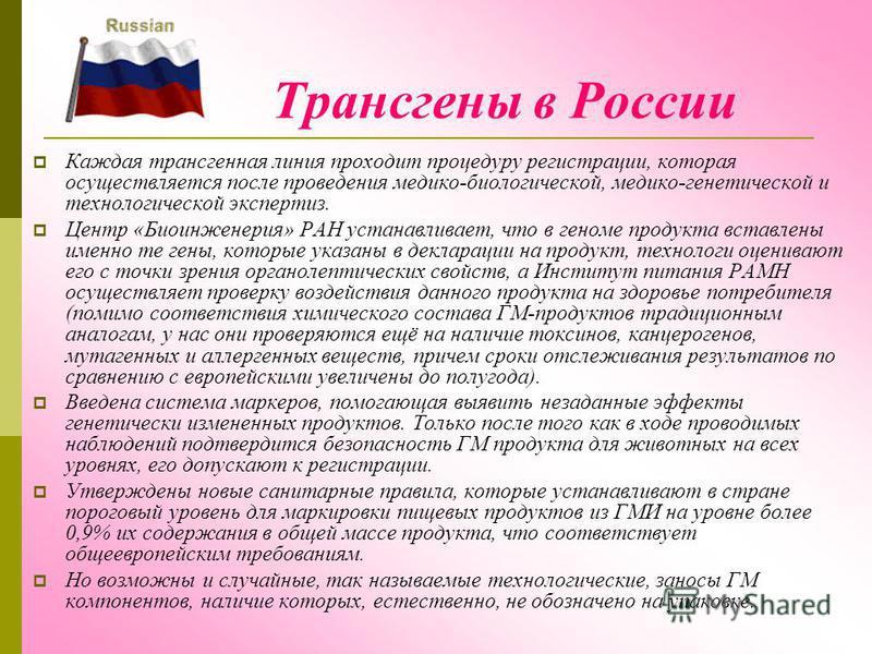 Трансгены в России Каждая трансгенная линия проходит процедуру регистрации, которая осуществляется после проведения медико-биологической, медико-генетической и технологической экспертиз. Центр «Биоинженерия» РАН устанавливает, что в геноме продукта в