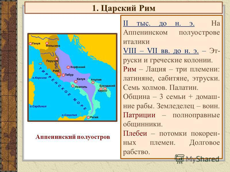 1. Царский Рим II тыс. до н. э. На Аппенинском полуострове италики VIII – VII вв. до н. э. – Эт- руски и греческие колонии. Рим – Лация – три племени: латиняне, сабитяне, этруски. Семь холмов. Палатин. Община – 3 семьи + домашние рабы. Земледелец – в