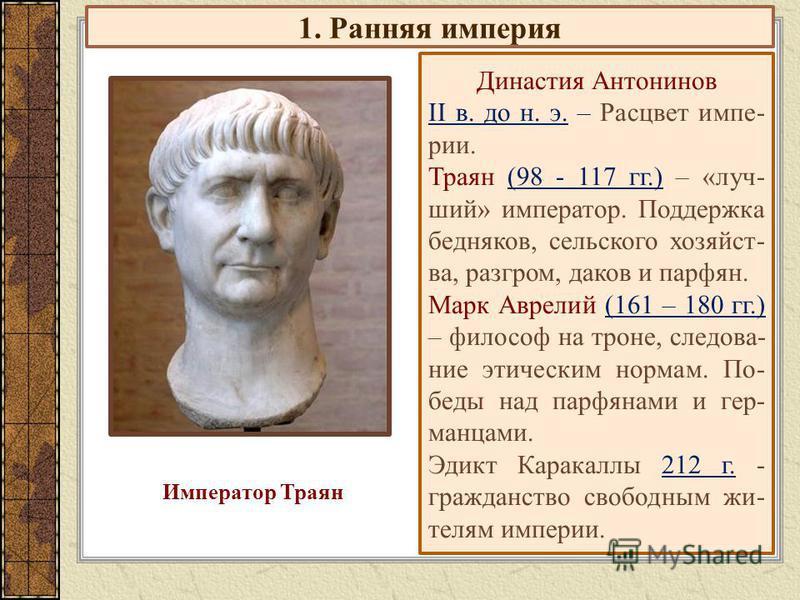 1. Ранняя империя Династия Антонинов II в. до н. э. – Расцвет импе- рии. Траян (98 - 117 гг.) – «луч- ший» император. Поддержка бедняков, сельского хозяйст- ва, разгром, даков и парфян. Марк Аврелий (161 – 180 гг.) – философ на троне, следова- ние эт