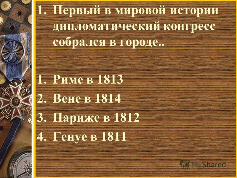 1. Первый в мировой истории дипломатический конгресс собрался в городе.. 1. Риме в 1813 2. Вене в 1814 3. Париже в 1812 4. Генуе в 1811