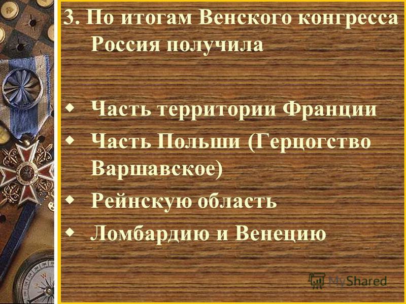 3. По итогам Венского конгресса Россия получила Часть территории Франции Часть Польши (Герцогство Варшавское) Рейнскую область Ломбардию и Венецию