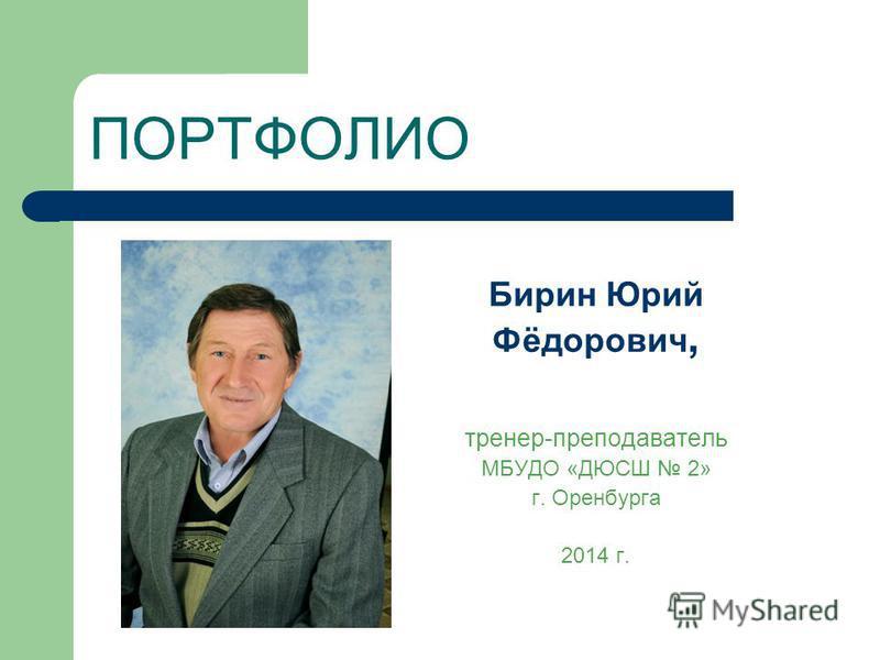 ПОРТФОЛИО Бирин Юрий Фёдорович, тренер-преподаватель МБУДО «ДЮСШ 2» г. Оренбурга 2014 г.