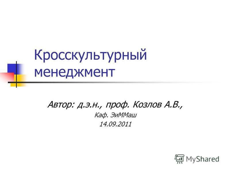 Кросскультурный менеджмент Автор: д.э.н., проф. Козлов А.В., Каф. Эи ММаш 14.09.2011
