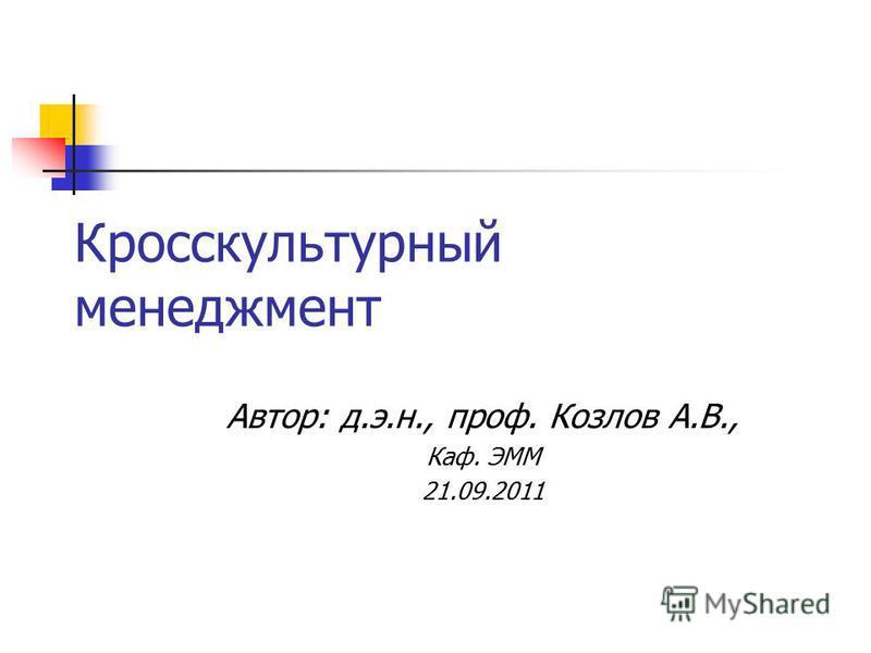 Кросскультурный менеджмент Автор: д.э.н., проф. Козлов А.В., Каф. ЭММ 21.09.2011