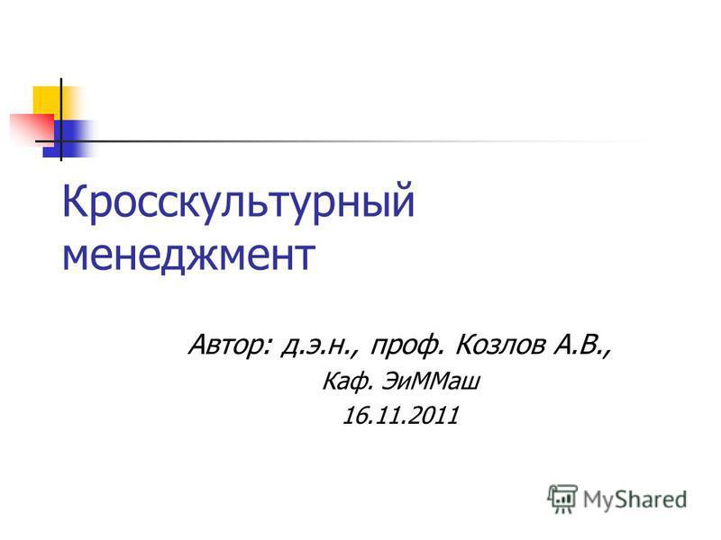 Кросскультурный менеджмент Автор: д.э.н., проф. Козлов А.В., Каф. Эи ММаш 16.11.2011