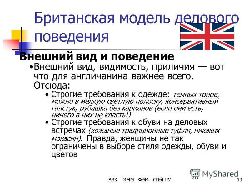 АВК ЭММ ФЭМ СПбГПУ13 Британская модель делового поведения Внешний вид и поведение Внешний вид, видимость, приличия вот что для англичанина важнее всего. Отсюда: Строгие требования к одежде: темных тонов, можно в мелкую светлую полоску, консервативный