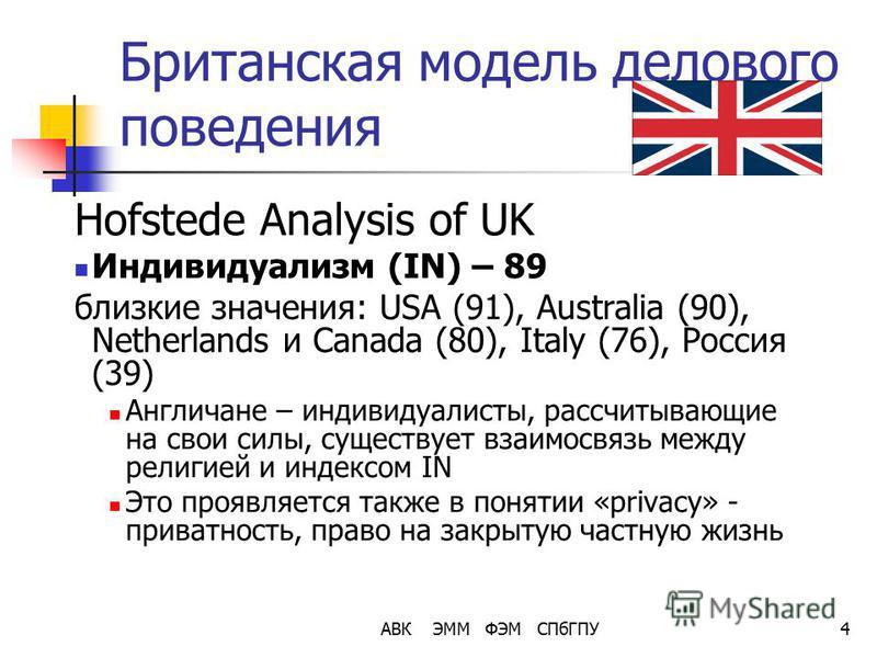 АВК ЭММ ФЭМ СПбГПУ4 Британская модель делового поведения Hofstede Analysis of UK Индивидуализм (IN) – 89 близкие значения: USA (91), Australia (90), Netherlands и Canada (80), Italy (76), Россия (39) Англичане – индивидуалисты, рассчитывающие на свои